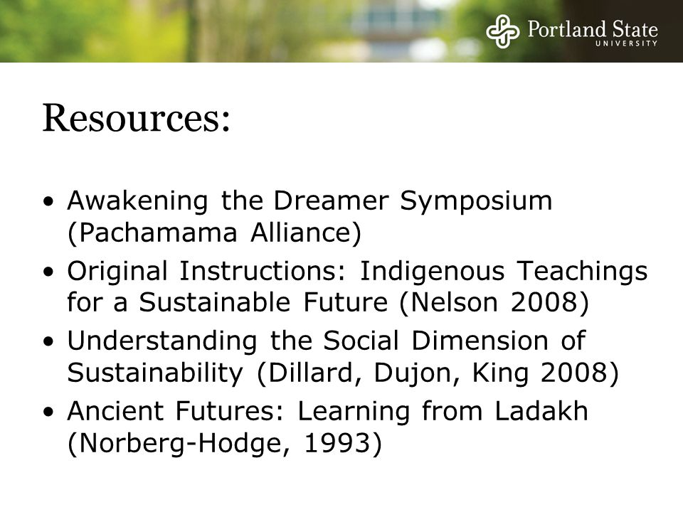 Resources: Awakening the Dreamer Symposium (Pachamama Alliance) Original Instructions: Indigenous Teachings for a Sustainable Future (Nelson 2008) Understanding the Social Dimension of Sustainability (Dillard, Dujon, King 2008) Ancient Futures: Learning from Ladakh (Norberg-Hodge, 1993)