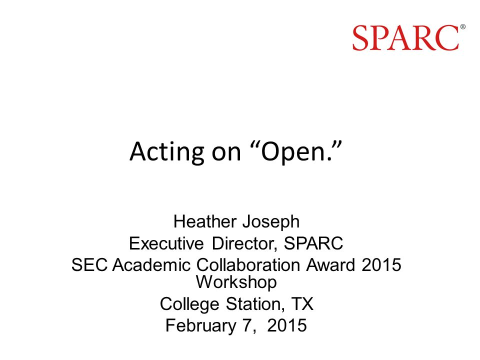 Acting on Open. Heather Joseph Executive Director, SPARC SEC Academic Collaboration Award 2015 Workshop College Station, TX February 7, 2015