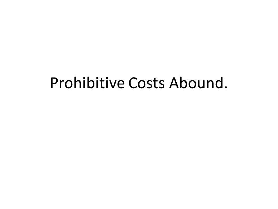 Prohibitive Costs Abound.