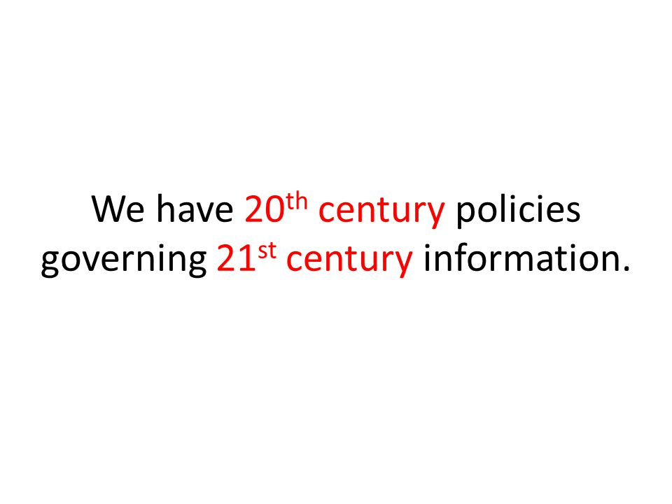 We have 20 th century policies governing 21 st century information.
