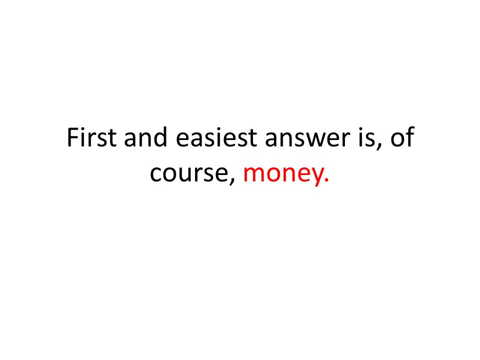 First and easiest answer is, of course, money.