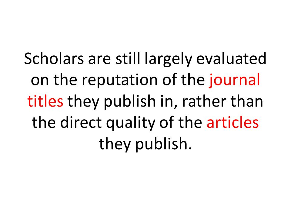 Scholars are still largely evaluated on the reputation of the journal titles they publish in, rather than the direct quality of the articles they publish.