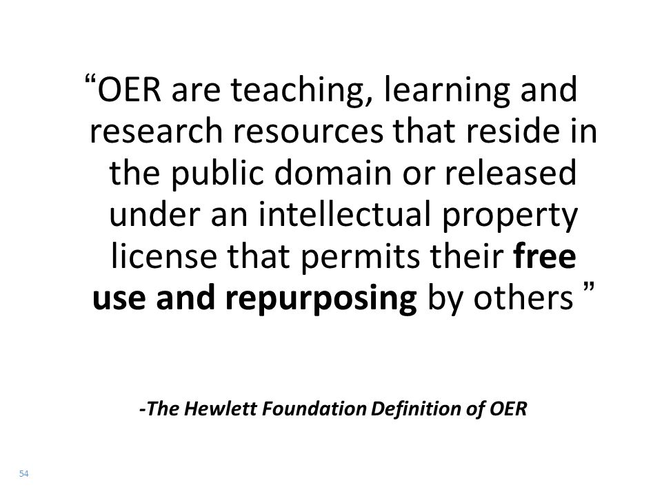54 OER are teaching, learning and research resources that reside in the public domain or released under an intellectual property license that permits their free use and repurposing by others -The Hewlett Foundation Definition of OER