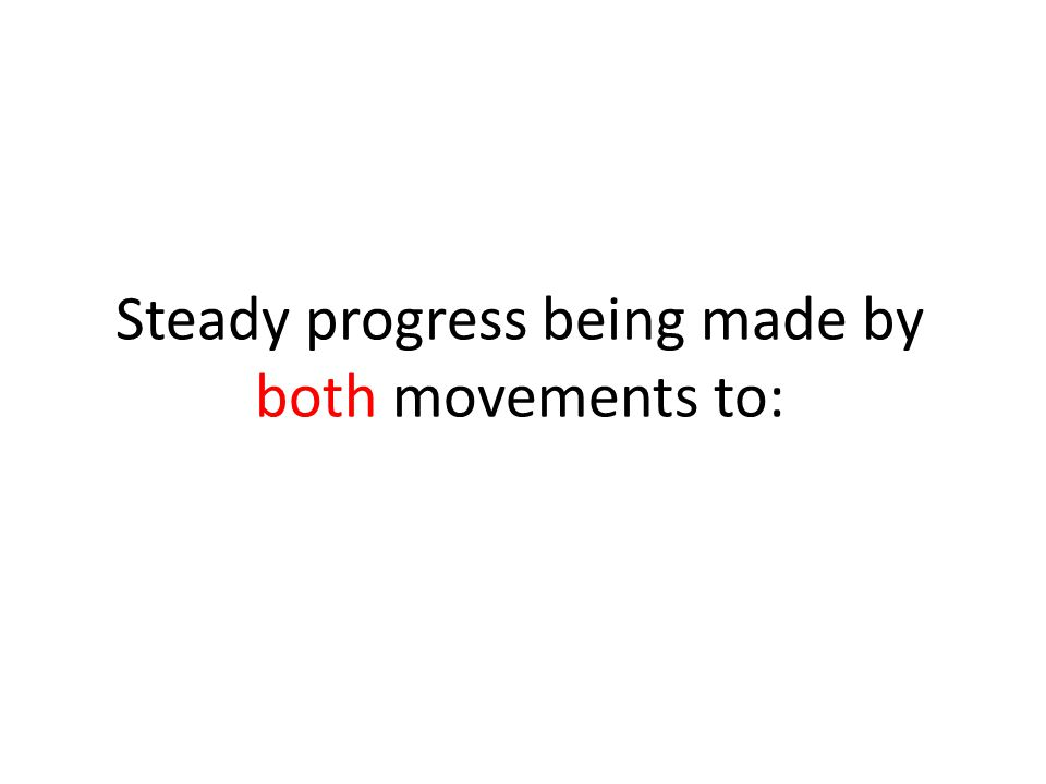 Steady progress being made by both movements to: