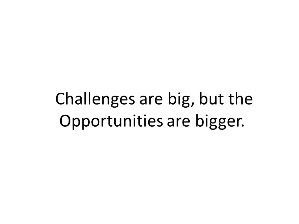 Challenges are big, but the Opportunities are bigger.