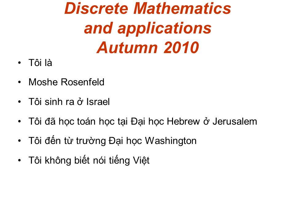 Discrete Mathematics and applications Autumn 2010 Tôi là Moshe Rosenfeld Tôi sinh ra ở Israel Tôi đã học toán học tại Đại học Hebrew ở Jerusalem Tôi đến từ trường Đại học Washington Tôi không biết nói tiếng Việt