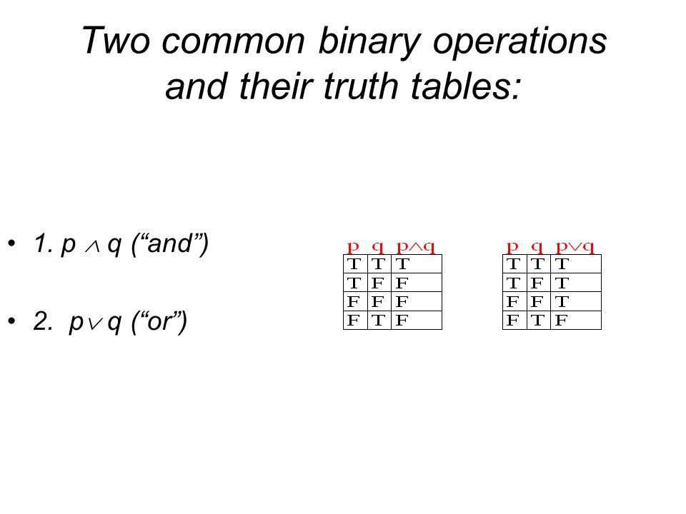 Two common binary operations and their truth tables: 1. p  q ( and ) 2. p  q ( or )