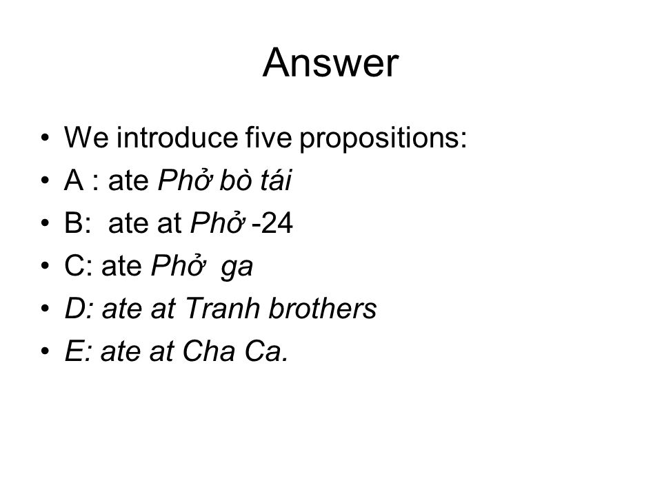 Answer We introduce five propositions: A : ate Phở bò tái B: ate at Phở -24 C: ate Phở ga D: ate at Tranh brothers E: ate at Cha Ca.