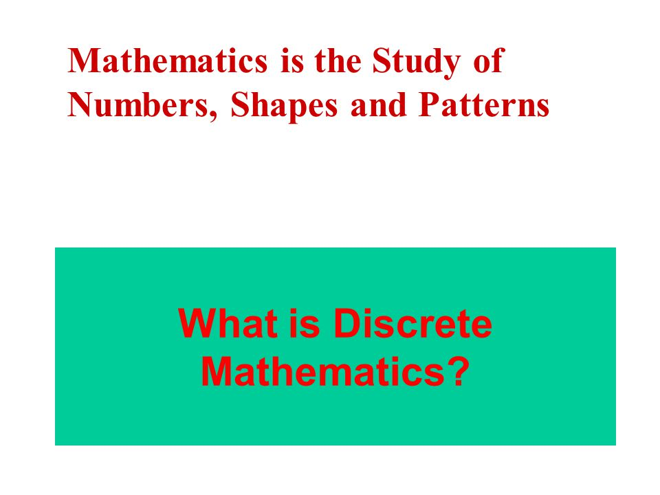 What is Discrete Mathematics? Mathematics is the Study of Numbers, Shapes and Patterns