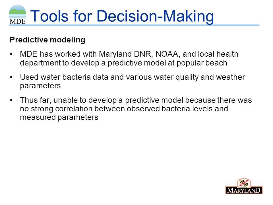 Tools for Decision-Making Predictive modeling MDE has worked with Maryland DNR, NOAA, and local health department to develop a predictive model at popular beach Used water bacteria data and various water quality and weather parameters Thus far, unable to develop a predictive model because there was no strong correlation between observed bacteria levels and measured parameters