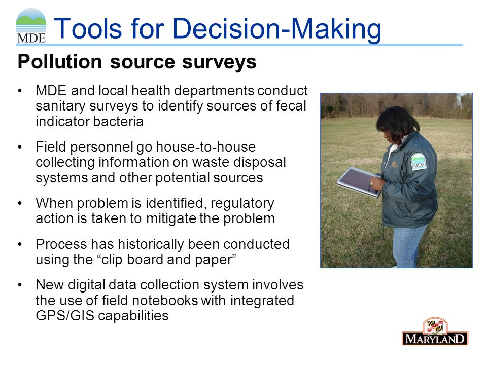Tools for Decision-Making Pollution source surveys MDE and local health departments conduct sanitary surveys to identify sources of fecal indicator bacteria Field personnel go house-to-house collecting information on waste disposal systems and other potential sources When problem is identified, regulatory action is taken to mitigate the problem Process has historically been conducted using the clip board and paper New digital data collection system involves the use of field notebooks with integrated GPS/GIS capabilities
