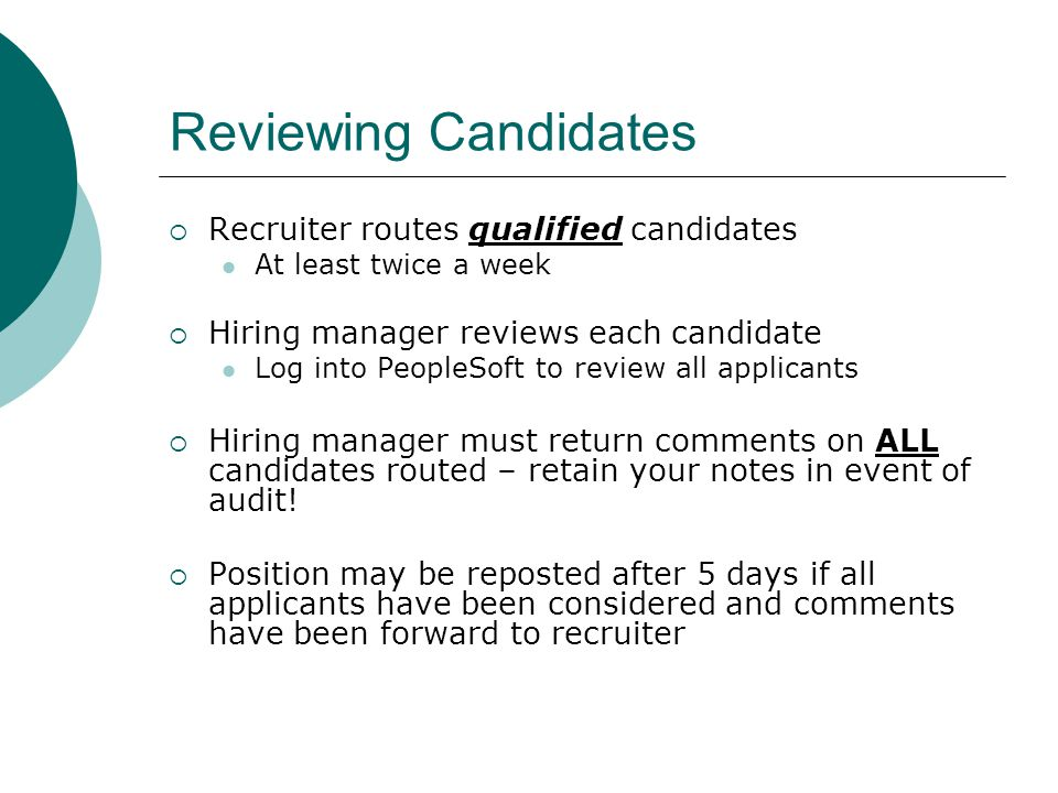 Reviewing Candidates  Recruiter routes qualified candidates At least twice a week  Hiring manager reviews each candidate Log into PeopleSoft to review all applicants  Hiring manager must return comments on ALL candidates routed – retain your notes in event of audit.