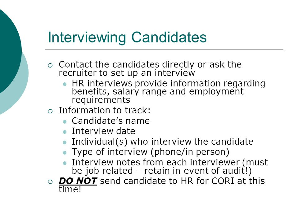 Interviewing Candidates  Contact the candidates directly or ask the recruiter to set up an interview HR interviews provide information regarding benefits, salary range and employment requirements  Information to track: Candidate's name Interview date Individual(s) who interview the candidate Type of interview (phone/in person) Interview notes from each interviewer (must be job related – retain in event of audit!)  DO NOT send candidate to HR for CORI at this time!