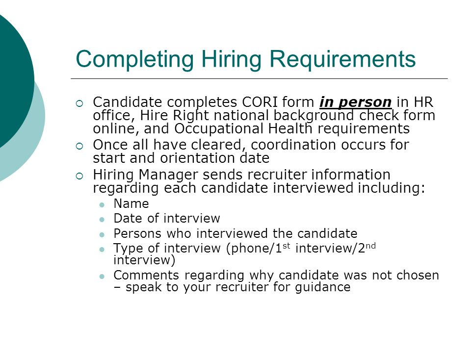 Completing Hiring Requirements  Candidate completes CORI form in person in HR office, Hire Right national background check form online, and Occupational Health requirements  Once all have cleared, coordination occurs for start and orientation date  Hiring Manager sends recruiter information regarding each candidate interviewed including: Name Date of interview Persons who interviewed the candidate Type of interview (phone/1 st interview/2 nd interview) Comments regarding why candidate was not chosen – speak to your recruiter for guidance