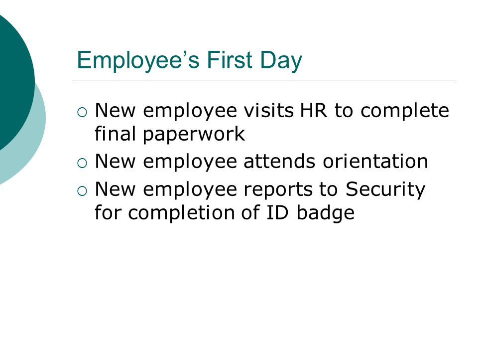 Employee's First Day  New employee visits HR to complete final paperwork  New employee attends orientation  New employee reports to Security for completion of ID badge