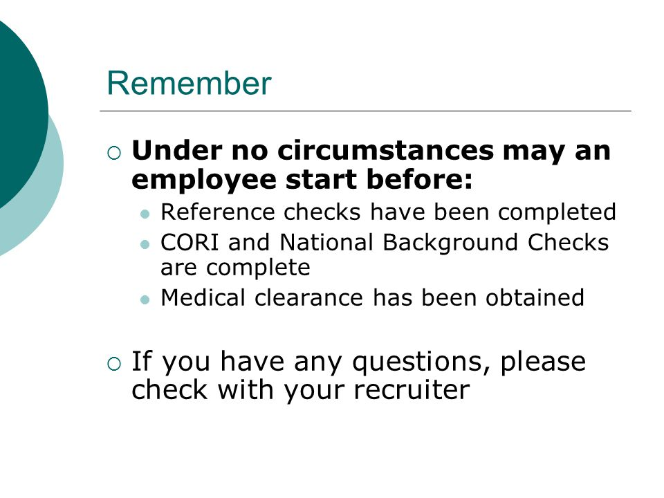 Remember  Under no circumstances may an employee start before: Reference checks have been completed CORI and National Background Checks are complete Medical clearance has been obtained  If you have any questions, please check with your recruiter