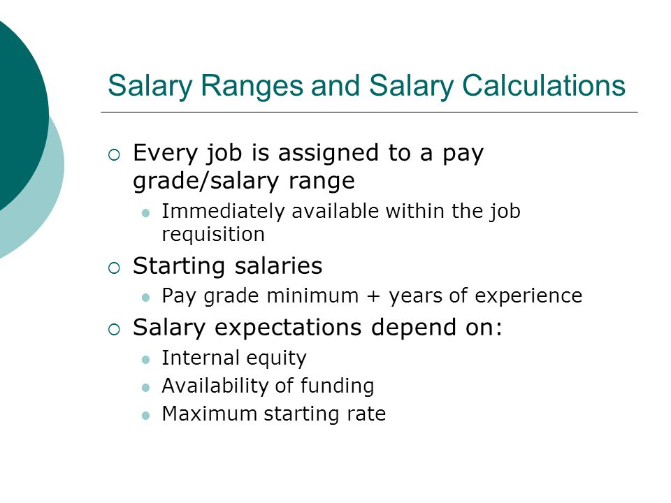 Salary Ranges and Salary Calculations  Every job is assigned to a pay grade/salary range Immediately available within the job requisition  Starting salaries Pay grade minimum + years of experience  Salary expectations depend on: Internal equity Availability of funding Maximum starting rate