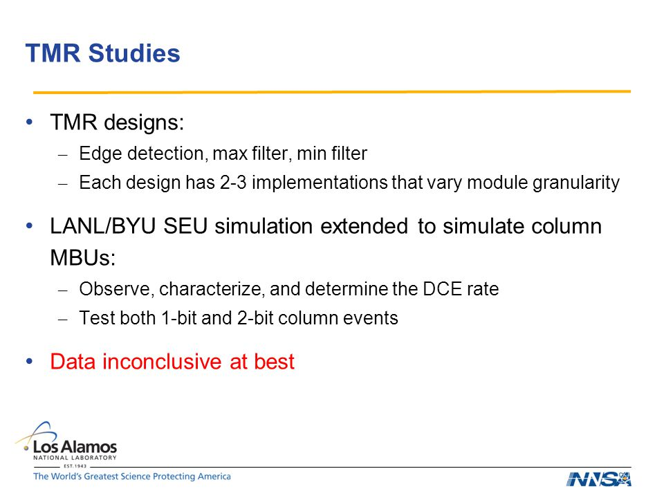 TMR Studies TMR designs: – Edge detection, max filter, min filter – Each design has 2-3 implementations that vary module granularity LANL/BYU SEU simulation extended to simulate column MBUs: – Observe, characterize, and determine the DCE rate – Test both 1-bit and 2-bit column events Data inconclusive at best