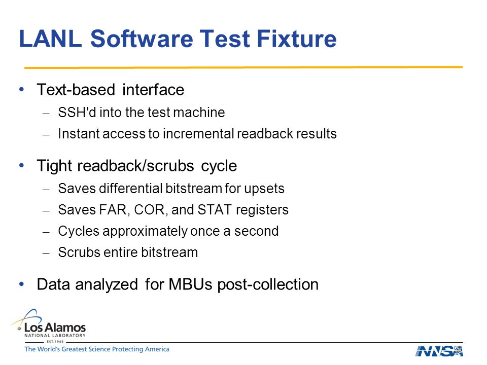LANL Software Test Fixture Text-based interface – SSH d into the test machine – Instant access to incremental readback results Tight readback/scrubs cycle – Saves differential bitstream for upsets – Saves FAR, COR, and STAT registers – Cycles approximately once a second – Scrubs entire bitstream Data analyzed for MBUs post-collection