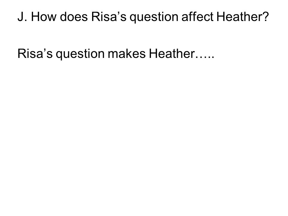 J. How does Risa's question affect Heather? Risa's question makes Heather…..