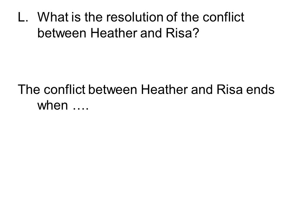 L.What is the resolution of the conflict between Heather and Risa? The conflict between Heather and Risa ends when ….