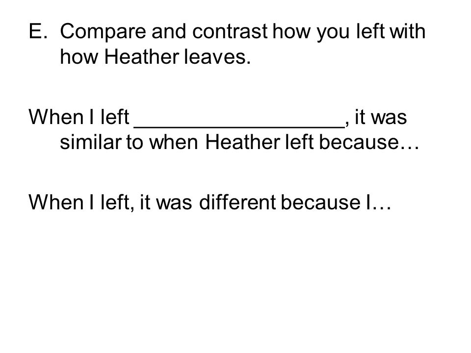 E.Compare and contrast how you left with how Heather leaves. When I left __________________, it was similar to when Heather left because… When I left,