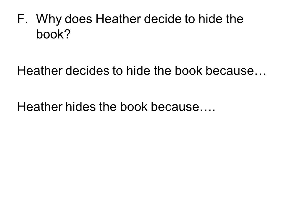 F.Why does Heather decide to hide the book? Heather decides to hide the book because… Heather hides the book because….