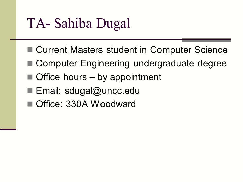 TA- Sahiba Dugal Current Masters student in Computer Science Computer Engineering undergraduate degree Office hours – by appointment Email: sdugal@uncc.edu Office: 330A Woodward