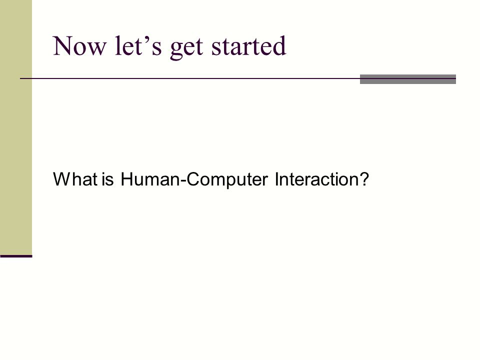 Now let's get started What is Human-Computer Interaction?