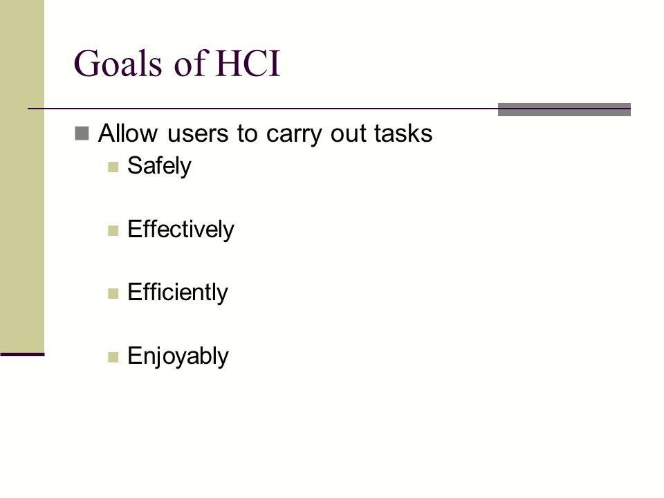 Goals of HCI Allow users to carry out tasks Safely Effectively Efficiently Enjoyably