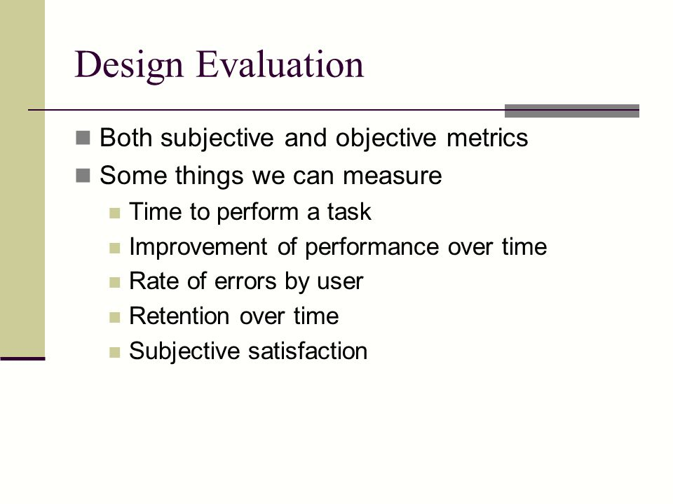 Design Evaluation Both subjective and objective metrics Some things we can measure Time to perform a task Improvement of performance over time Rate of errors by user Retention over time Subjective satisfaction