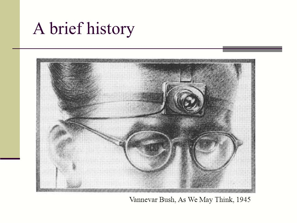 A brief history Vannevar Bush, As We May Think, 1945