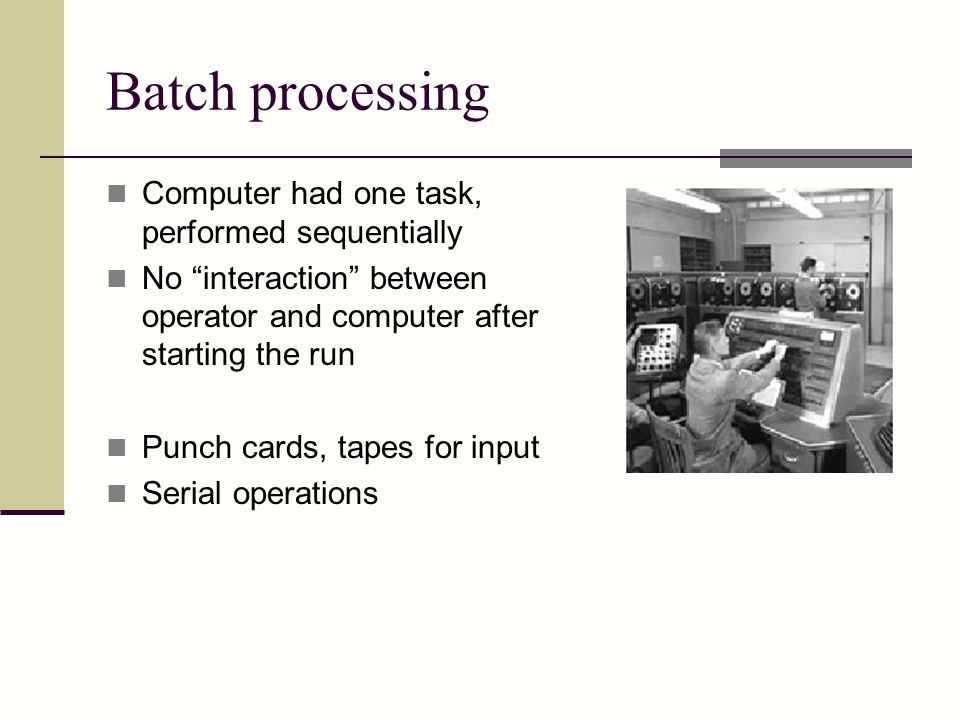 Batch processing Computer had one task, performed sequentially No interaction between operator and computer after starting the run Punch cards, tapes for input Serial operations