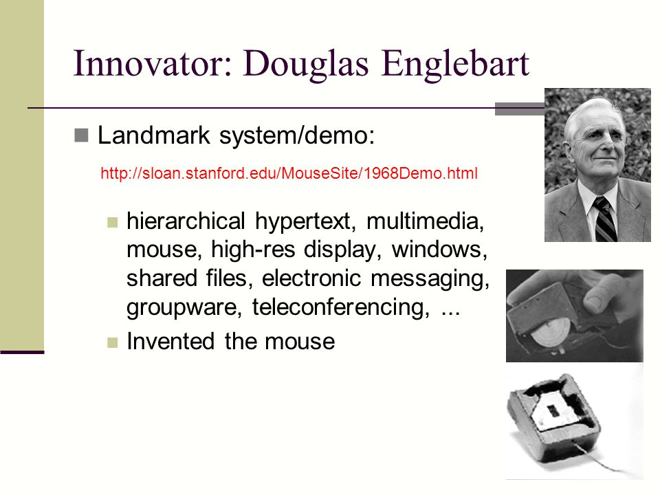 Innovator: Douglas Englebart Landmark system/demo: hierarchical hypertext, multimedia, mouse, high-res display, windows, shared files, electronic messaging, groupware, teleconferencing,...