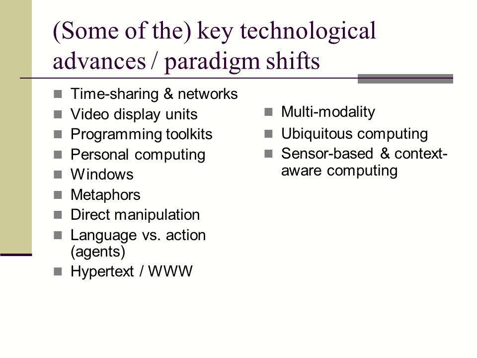 (Some of the) key technological advances / paradigm shifts Time-sharing & networks Video display units Programming toolkits Personal computing Windows Metaphors Direct manipulation Language vs.
