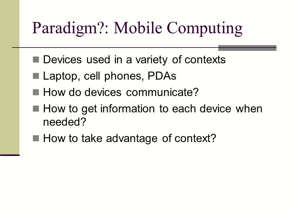 Paradigm?: Mobile Computing Devices used in a variety of contexts Laptop, cell phones, PDAs How do devices communicate.