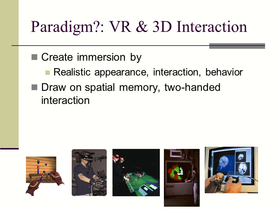 Paradigm?: VR & 3D Interaction Create immersion by Realistic appearance, interaction, behavior Draw on spatial memory, two-handed interaction