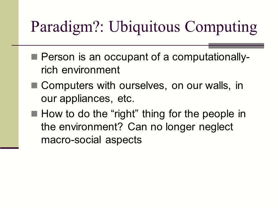 Paradigm?: Ubiquitous Computing Person is an occupant of a computationally- rich environment Computers with ourselves, on our walls, in our appliances, etc.