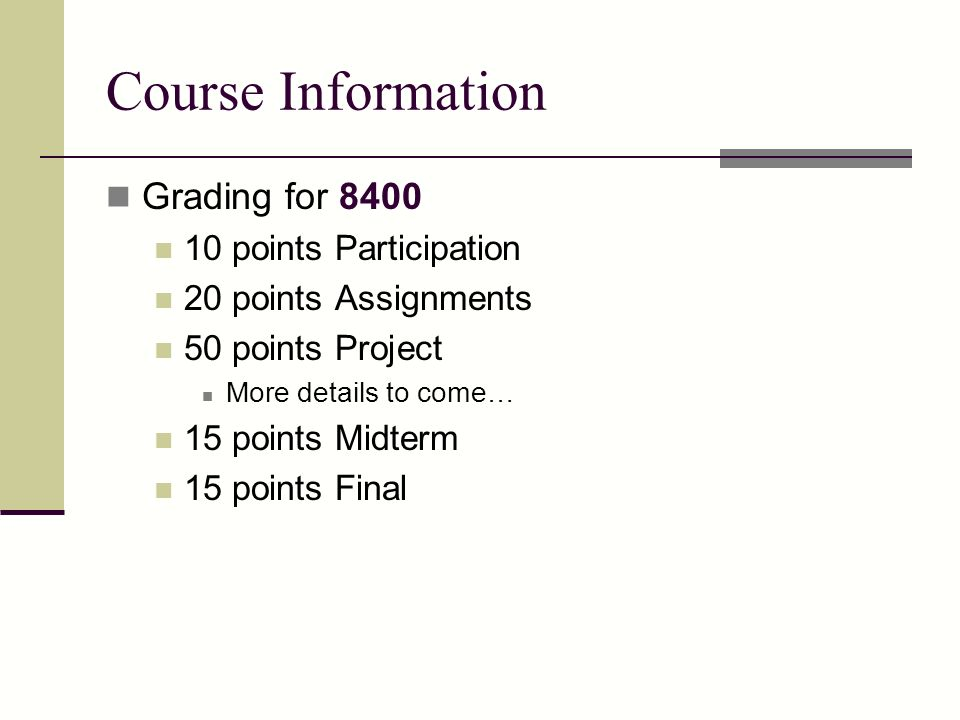 Course Information Grading for 8400 10 points Participation 20 points Assignments 50 points Project More details to come… 15 points Midterm 15 points Final