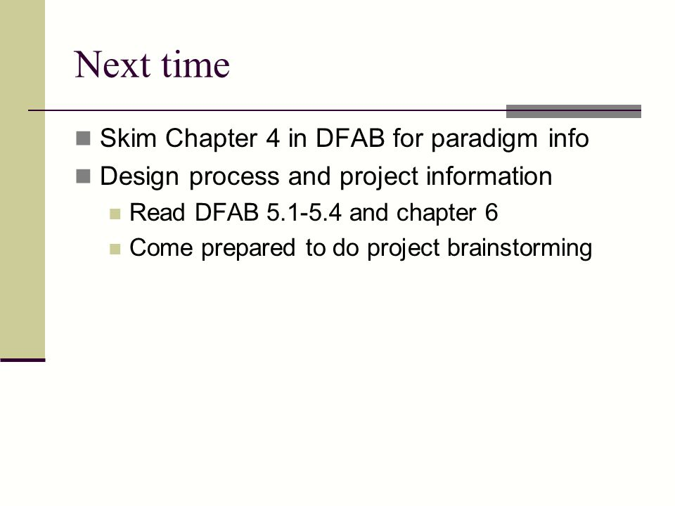 Next time Skim Chapter 4 in DFAB for paradigm info Design process and project information Read DFAB 5.1-5.4 and chapter 6 Come prepared to do project brainstorming