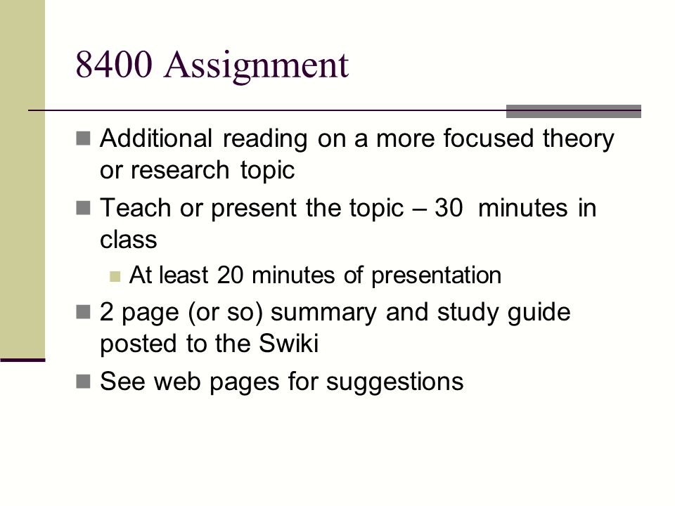 8400 Assignment Additional reading on a more focused theory or research topic Teach or present the topic – 30 minutes in class At least 20 minutes of presentation 2 page (or so) summary and study guide posted to the Swiki See web pages for suggestions