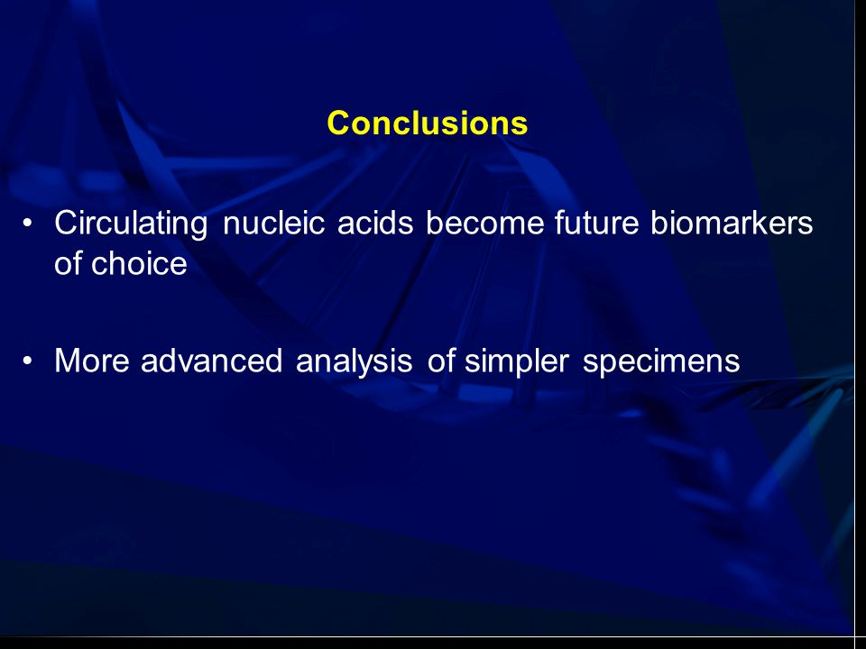Conclusions Circulating nucleic acids become future biomarkers of choice More advanced analysis of simpler specimens