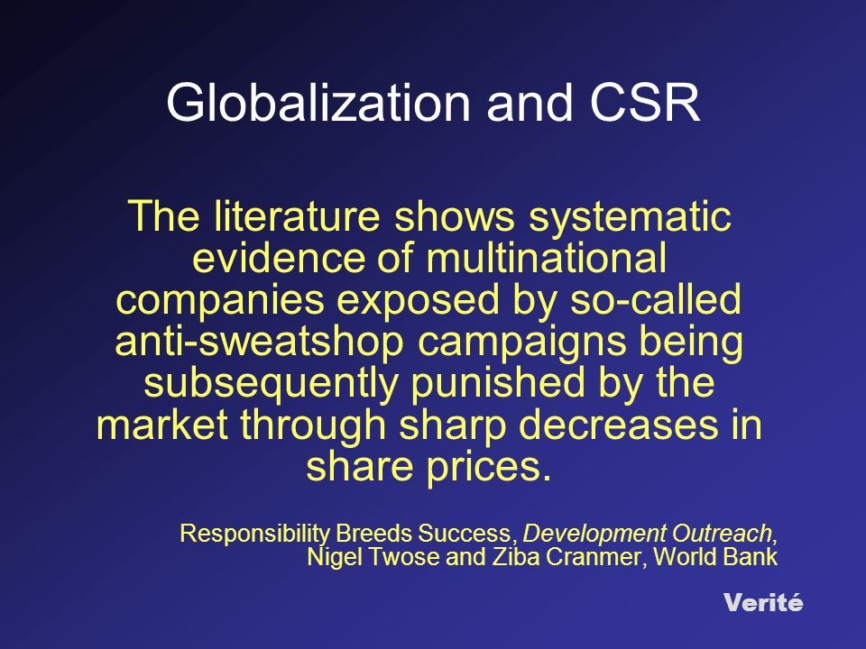 Verité Globalization and CSR The literature shows systematic evidence of multinational companies exposed by so-called anti-sweatshop campaigns being subsequently punished by the market through sharp decreases in share prices.