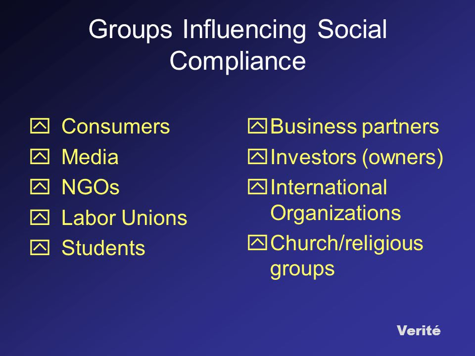 Verité Groups Influencing Social Compliance  Consumers  Media  NGOs  Labor Unions  Students  Business partners  Investors (owners)  International Organizations  Church/religious groups