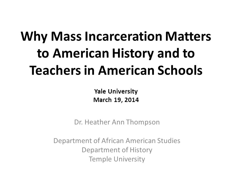 Why Mass Incarceration Matters to American History and to Teachers in American Schools Yale University March 19, 2014 Dr.