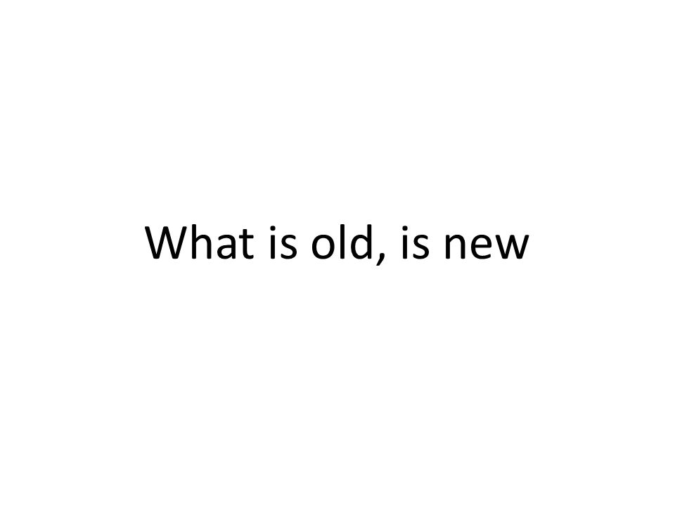 What is old, is new