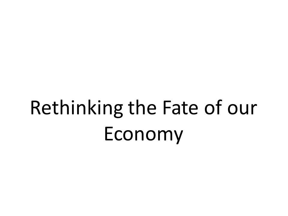 Rethinking the Fate of our Economy