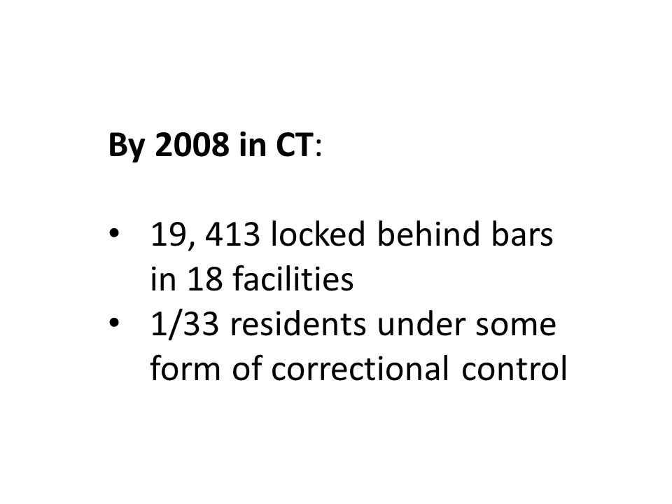 By 2008 in CT: 19, 413 locked behind bars in 18 facilities 1/33 residents under some form of correctional control