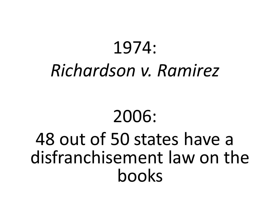 1974: Richardson v. Ramirez 2006: 48 out of 50 states have a disfranchisement law on the books