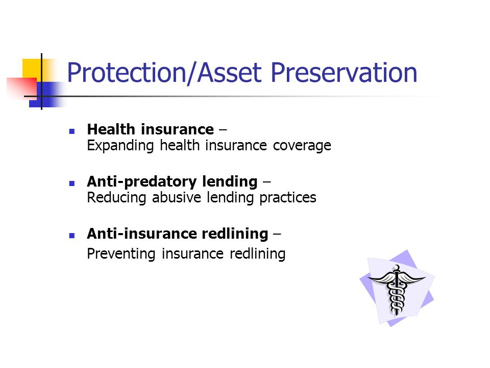 Protection/Asset Preservation Health insurance – Expanding health insurance coverage Anti-predatory lending – Reducing abusive lending practices Anti-insurance redlining – Preventing insurance redlining